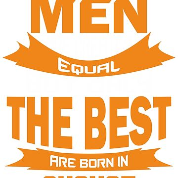 All Men are Created Equal but Only The Best are Born in August by mccoyjaylah