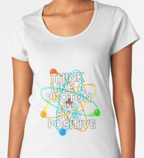 Think like a proton and stay positive Women's Premium T-Shirt
