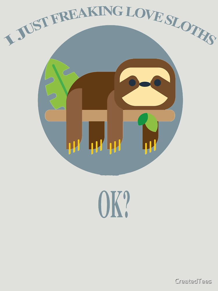 I Just Freaking Love Sloths by CreatedTees