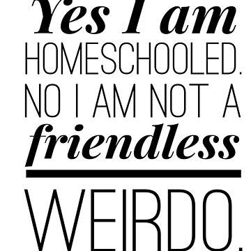 Funny Homeschool shirt - Yes, I am Homeschooled. No I am not a friendless weirdo. by ordinarydev