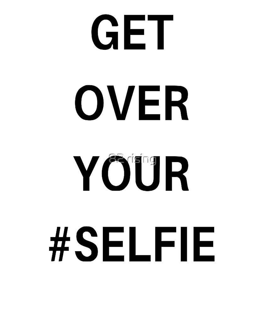 Get over your #selfie by 82 rising