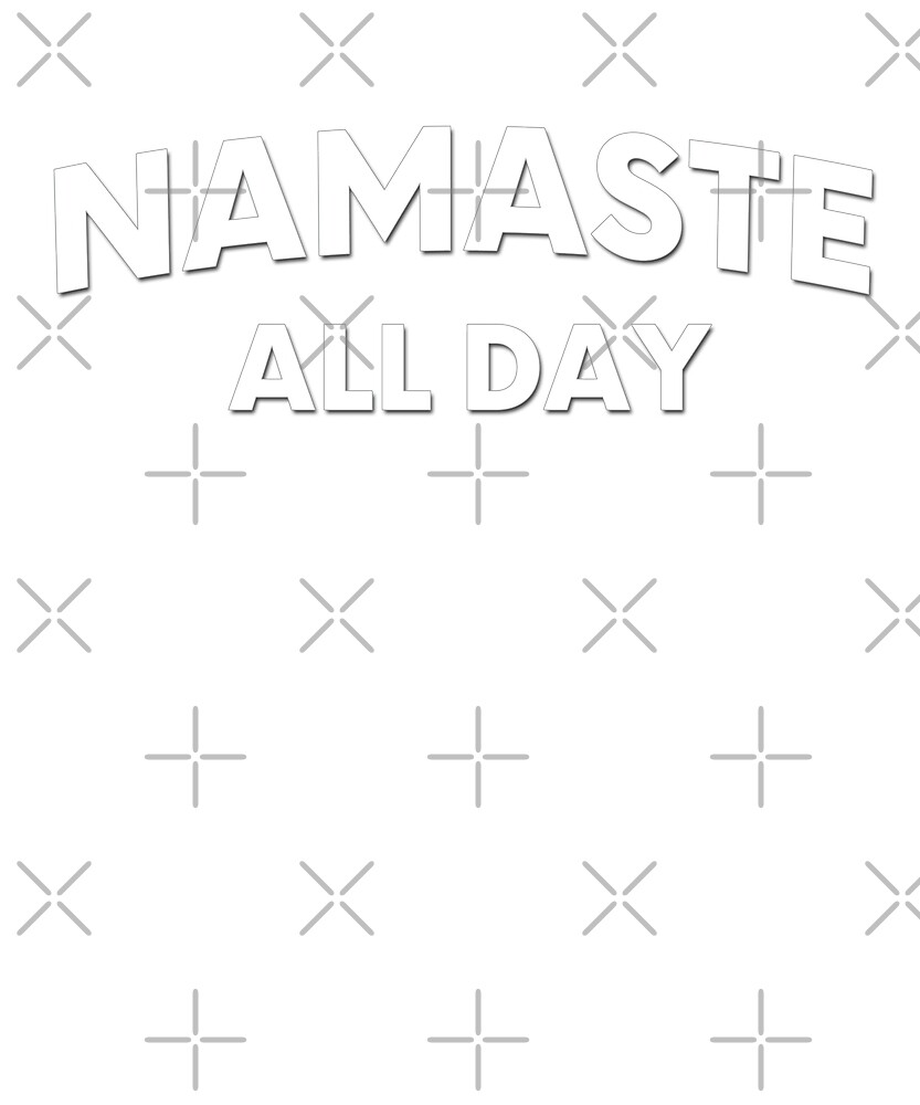 Namaste All Day by Dream Imagine Create .