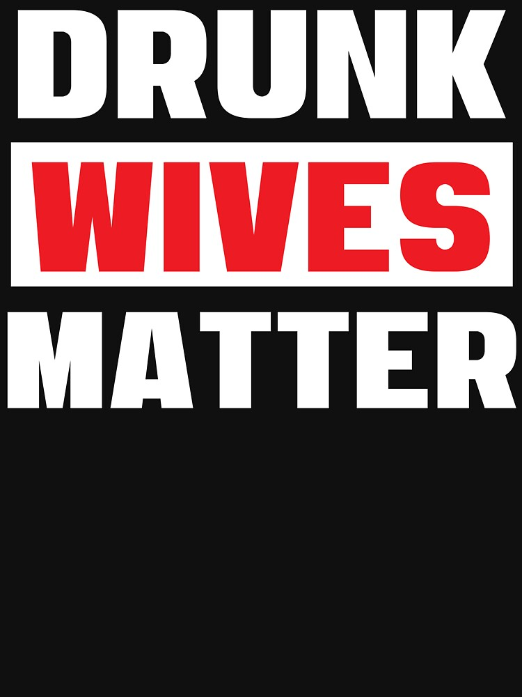 Drunk Wives Matter - Funny Text - Cool Gift For A Drinking Wife by Sago-Design