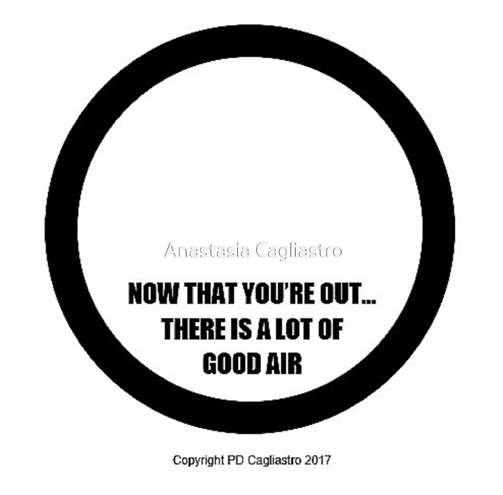 NOW THAT YOU'RE OUT- THERE IS A LOTS OF GOOD AIR.... by Anastasia Cagliastro