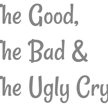 Good Bad Ugly Cry by RdwnggrlDesigns
