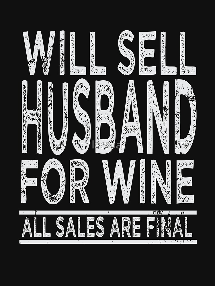Will Sell Husband for Wine T-Shirt All Sales are Final Funny Saying Novelty Tee by larspat