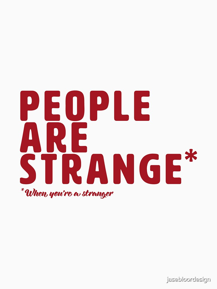 People are Strange When You're a Stranger by jasebloordesign