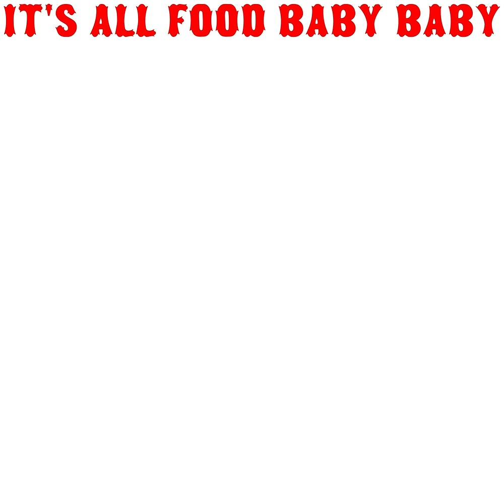 IT'S ALL FOOD BABY BABY by princessness