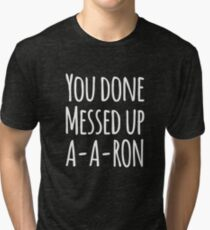 You done messed up a-a-ron Tri-blend T-Shirt