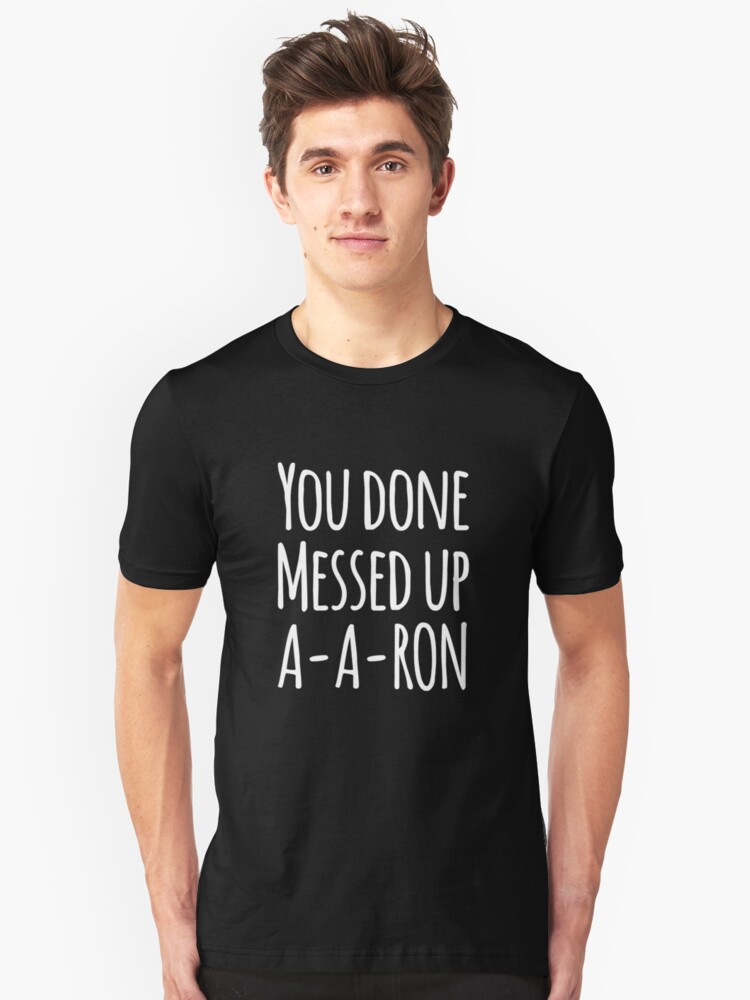 You done messed up a-a-ron Unisex T-Shirt Front