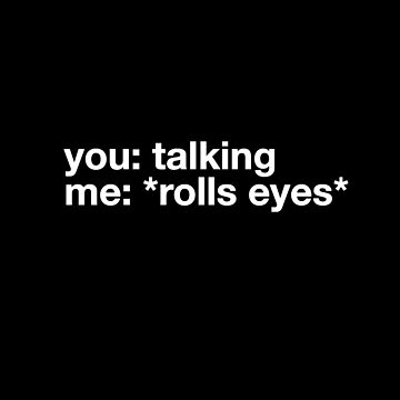 You: talking me : *rolls eyes* by alexmichel91