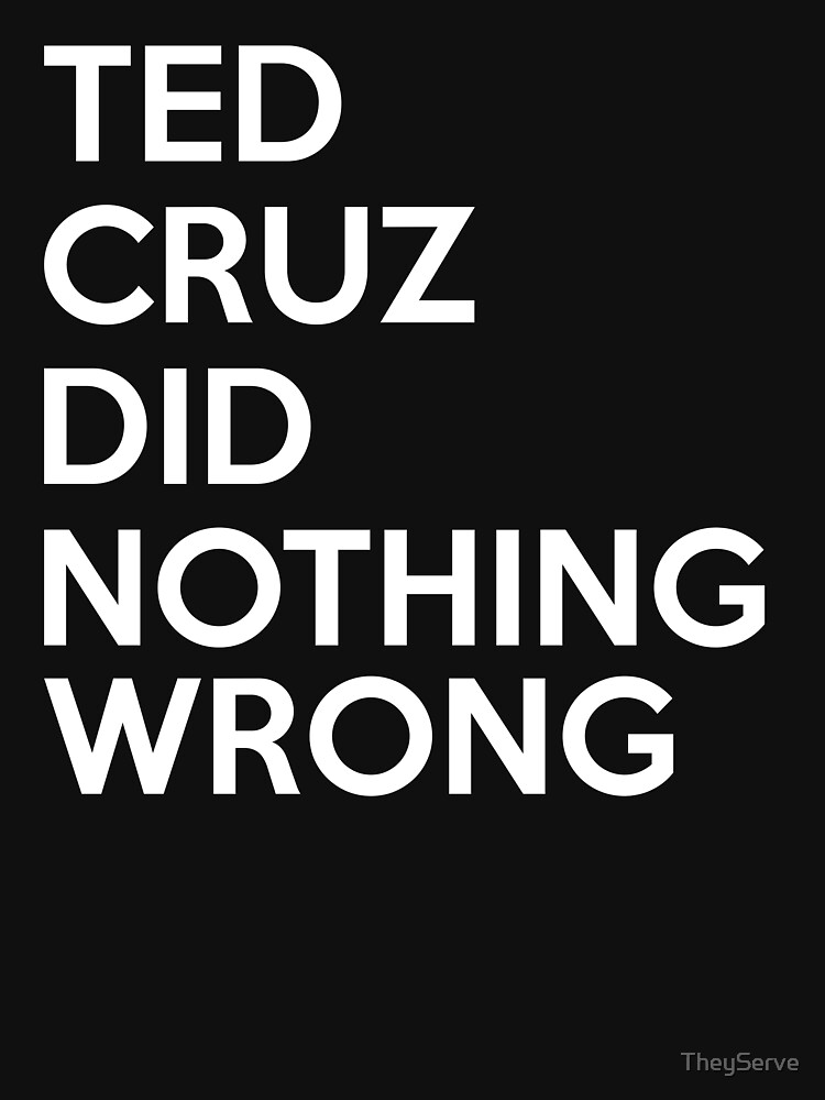 Ted Cruz did nothing wrong by TheyServe