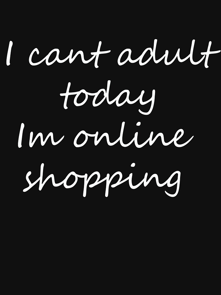 I can't adult today I'm online shopping by sillyshirtsco