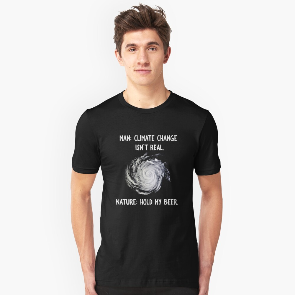 Climate Change isn't Real? Hold My Beer Unisex T-Shirt Front