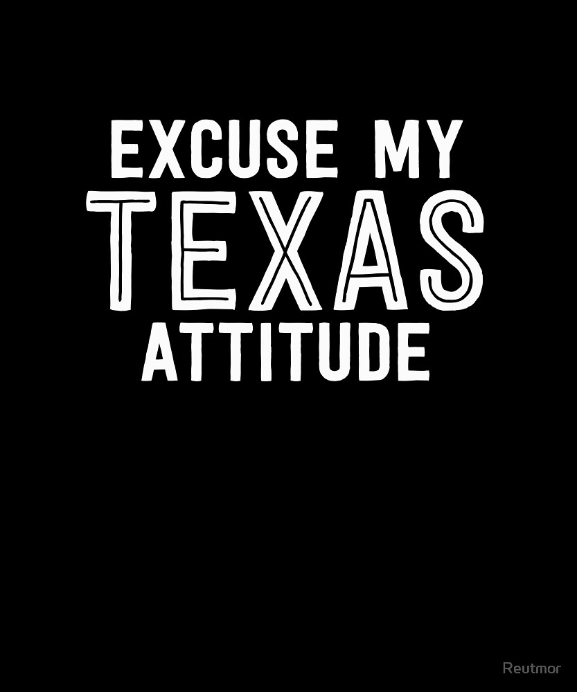 Excuse My Texas Attitude - Funny TX U.S. State  by Reutmor
