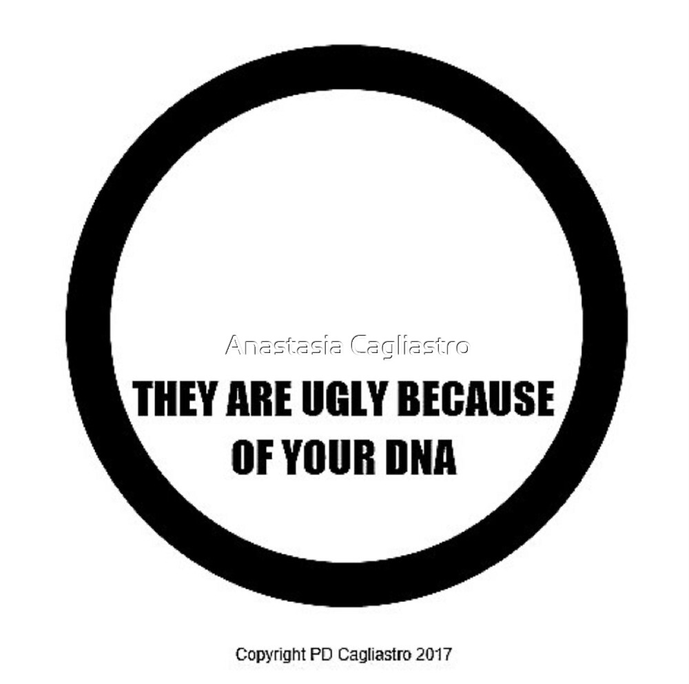 THEY ARE UGLY BECAUSE OF YOUR DNA by Anastasia Cagliastro