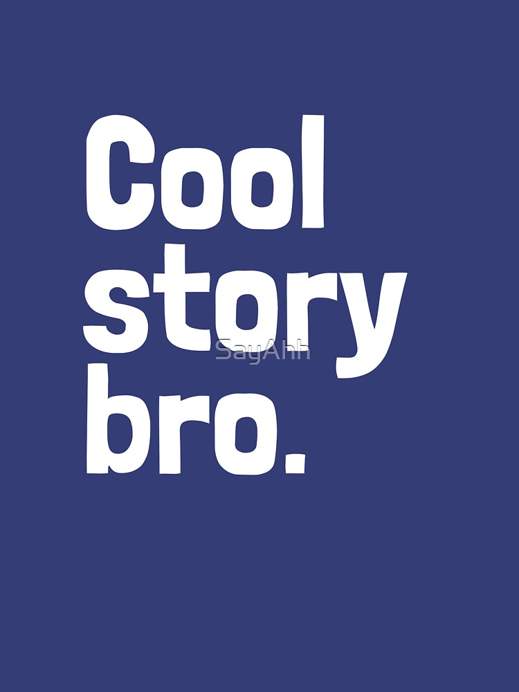 Cool story bro. by SayAhh