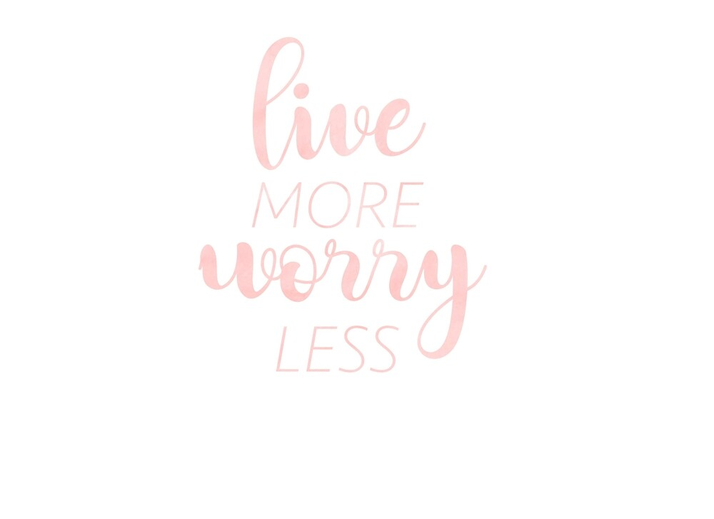 Live More, Worry Less by anniebananie13