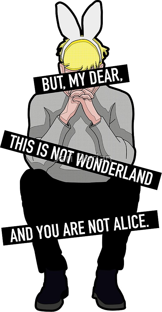 But, my, dear, this is not wonderland and you are not alice. by Static Cow