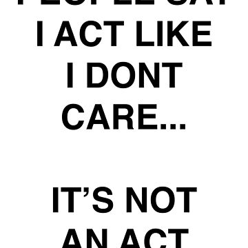 People Say I Act Like I Don't Care... It's Not An Act by emmathought