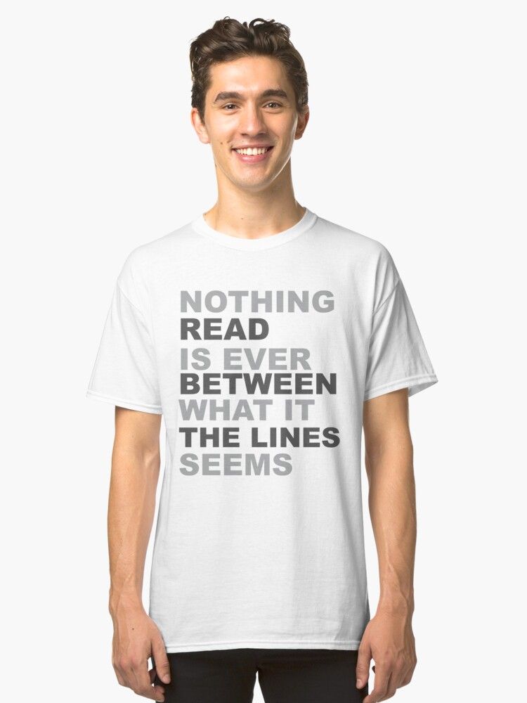 Read Between The Lines... Nothing Is Ever What It Seems Classic T-Shirt Front