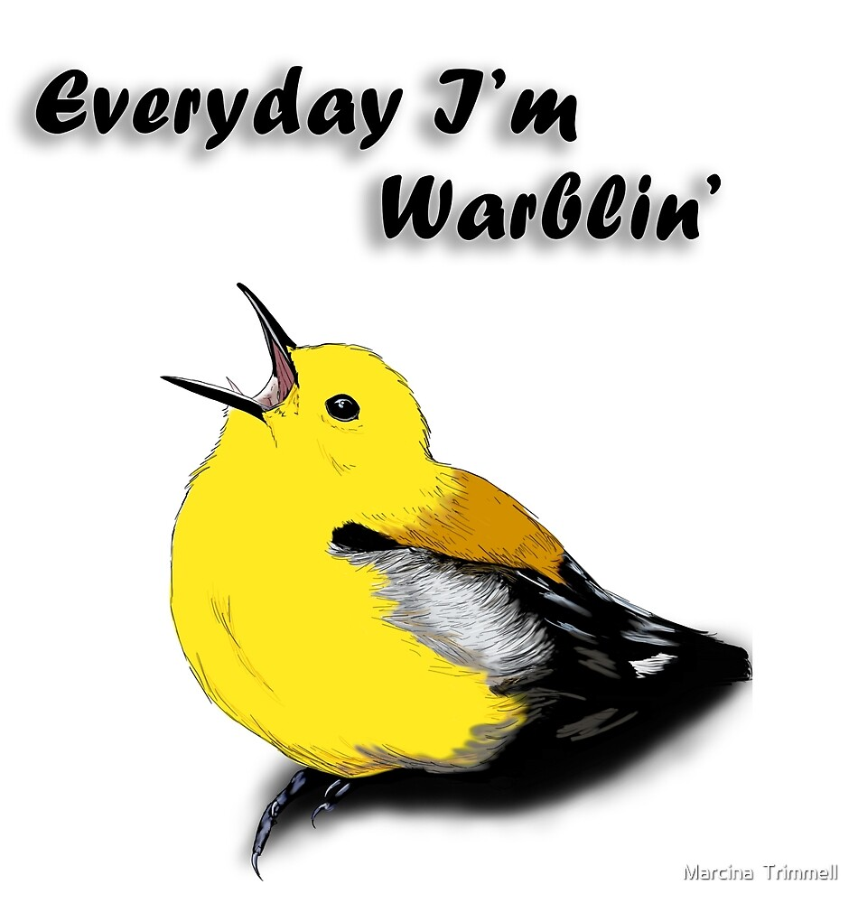 Everyday I'm Warblin' by Marcina  Trimmell