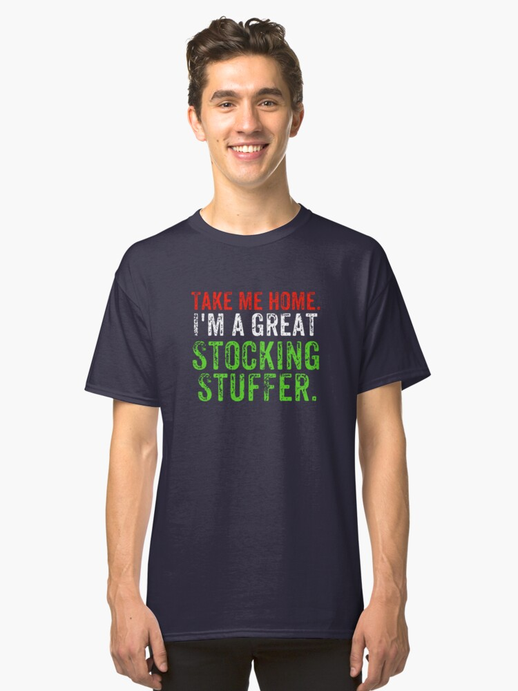 Take Me Home I'm A Great Stocking Stuffer Classic T-Shirt Front