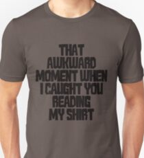 That awkward moment when I caught you reading my shirt T-Shirt