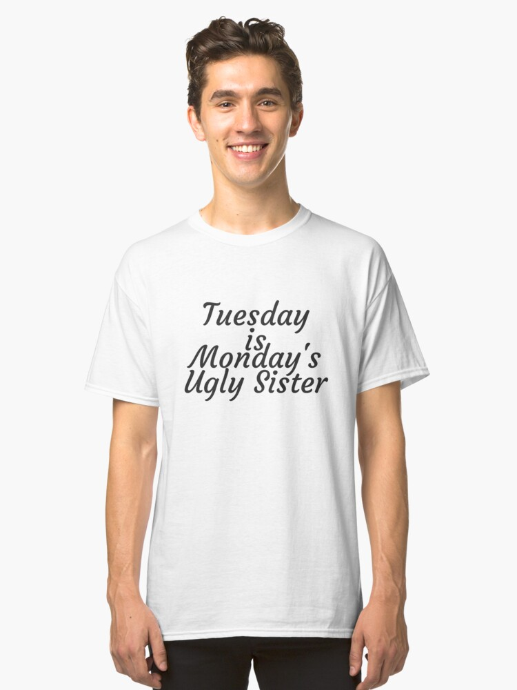 Tuesday is Monday's Ugly Sister Classic T-Shirt Front