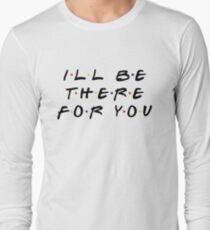 I'LL BE THERE FOR YOU Long Sleeve T-Shirt