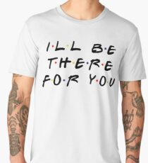 I'LL BE THERE FOR YOU Men's Premium T-Shirt
