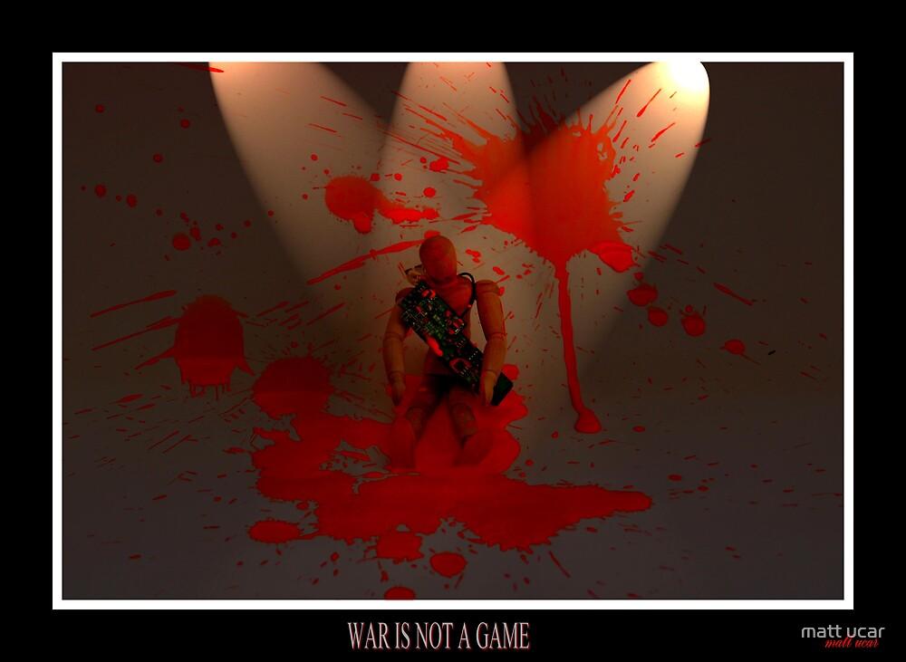 WAR IS NOT A GAME by matt ucar