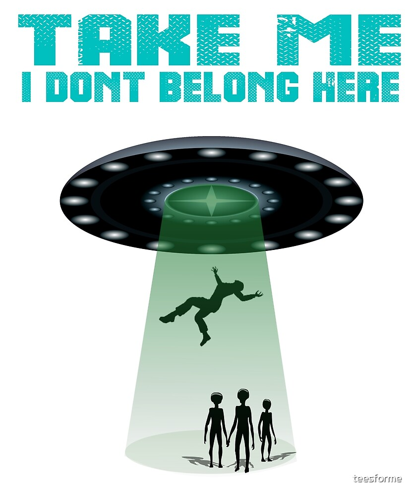 Take me I dont belong here ET UFO  by teesforme
