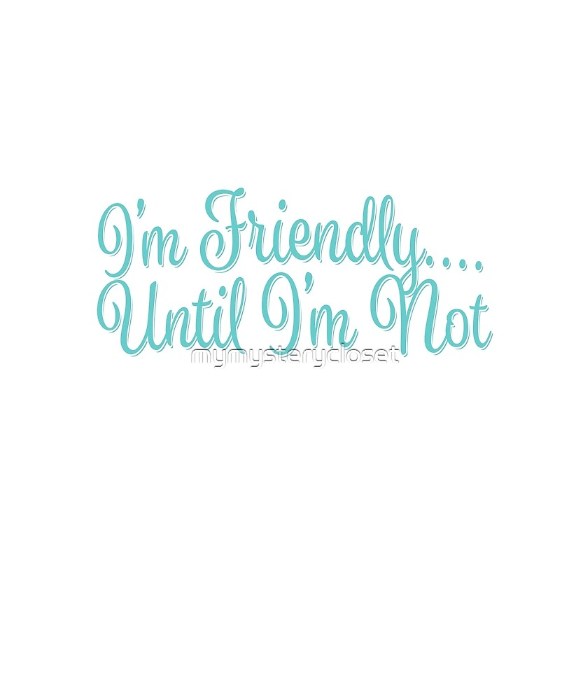 I'm Friendly Until I'm Not by mymysterycloset