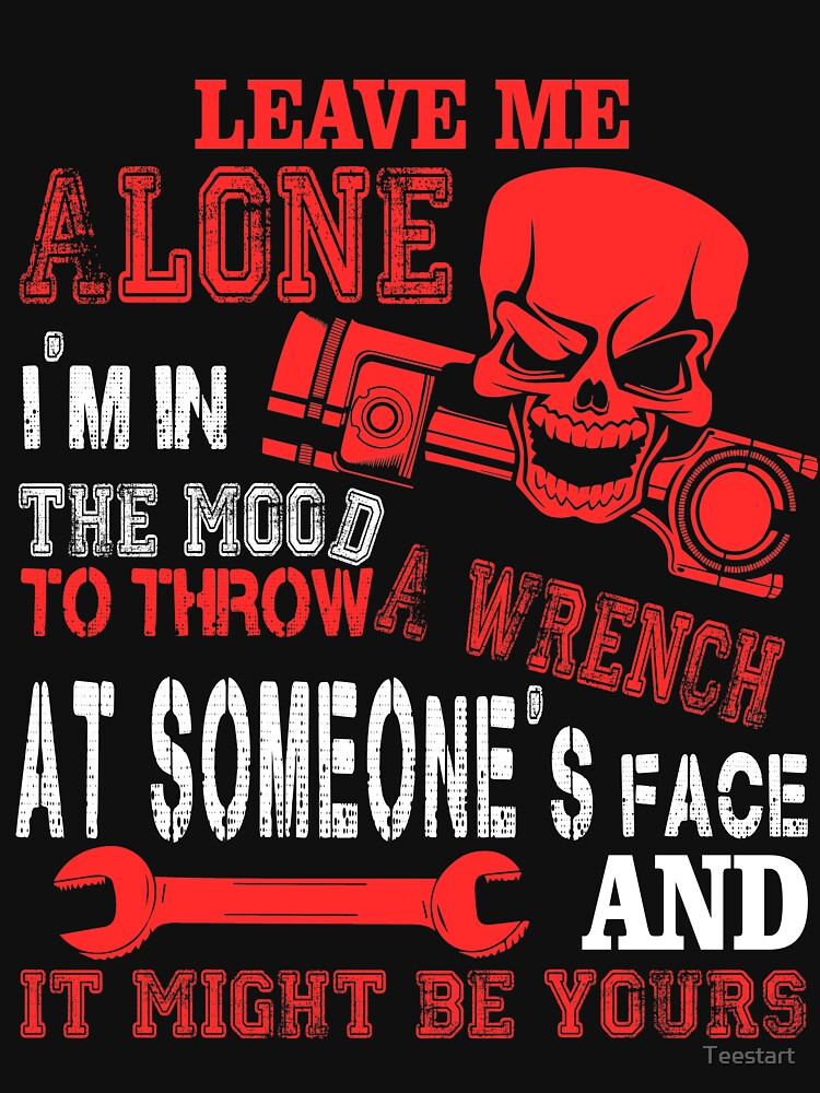Leave Me Alone I'm In The Mood To Throw A Wrench T Shirt by Teestart