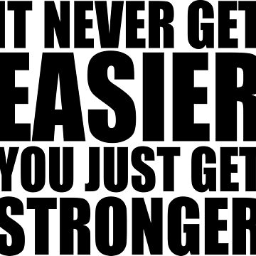 it never gets easier - You just get stronger by nonique