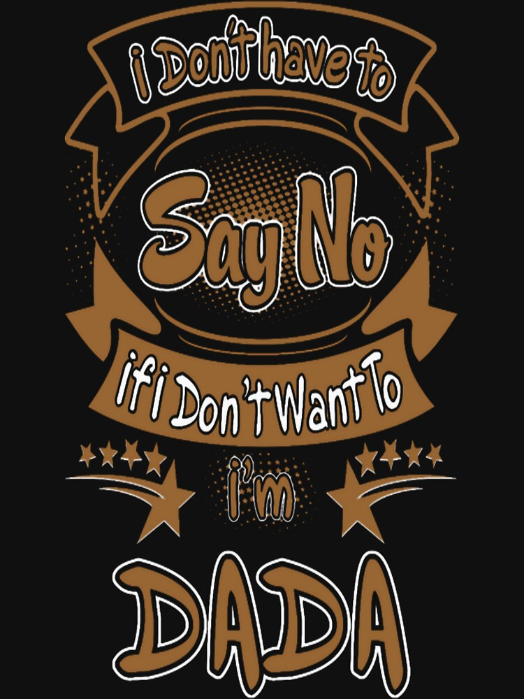 Dont Have To Say No I Am Dada Grumpy Funny Tshirt by HerbRe