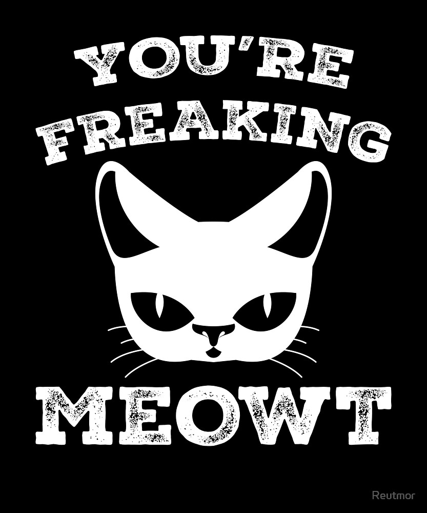 You're Freaking Meowt - Cat Lover Humor  by Reutmor