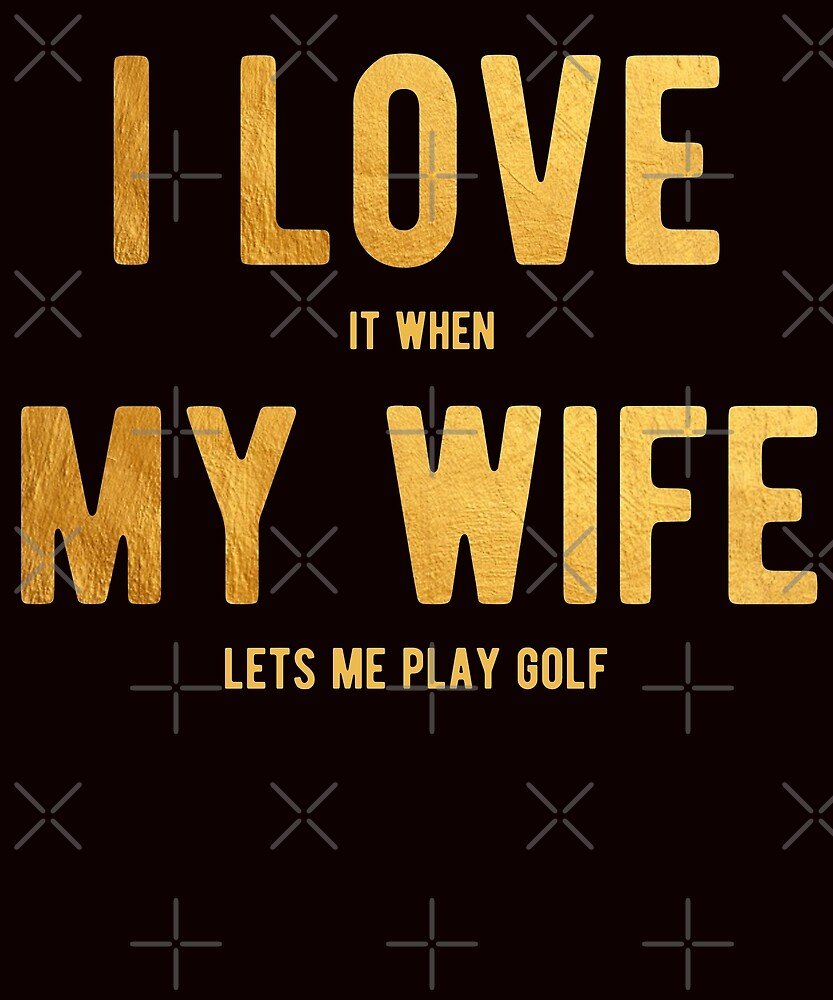 I Love It When My Wife Lets Me Play Golf Shirt by Kimcf