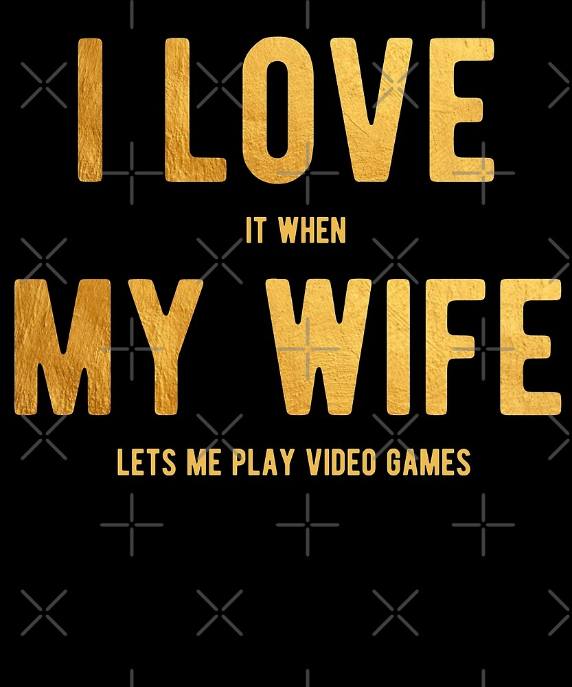 I Love It When My Wife Lets Me Play Video Games Shirt by Kimcf