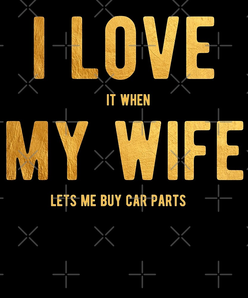 I Love It When My Wife Lets Me Buy Car Parts Shirt by Kimcf