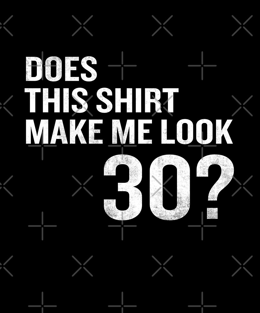 Does This Shirt Make Me Look 30 Funny 30th Birthday by SpecialtyGifts