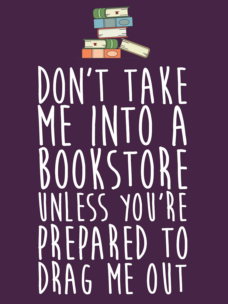 Don't Take Me Into A Bookstore - Book Lovers by kamrankhan