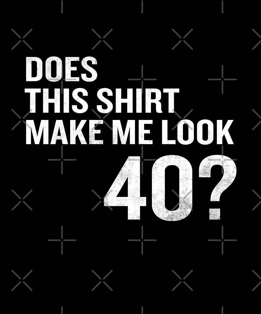 Does This Shirt Make Me Look 40 Funny 40th Birthday by SpecialtyGifts