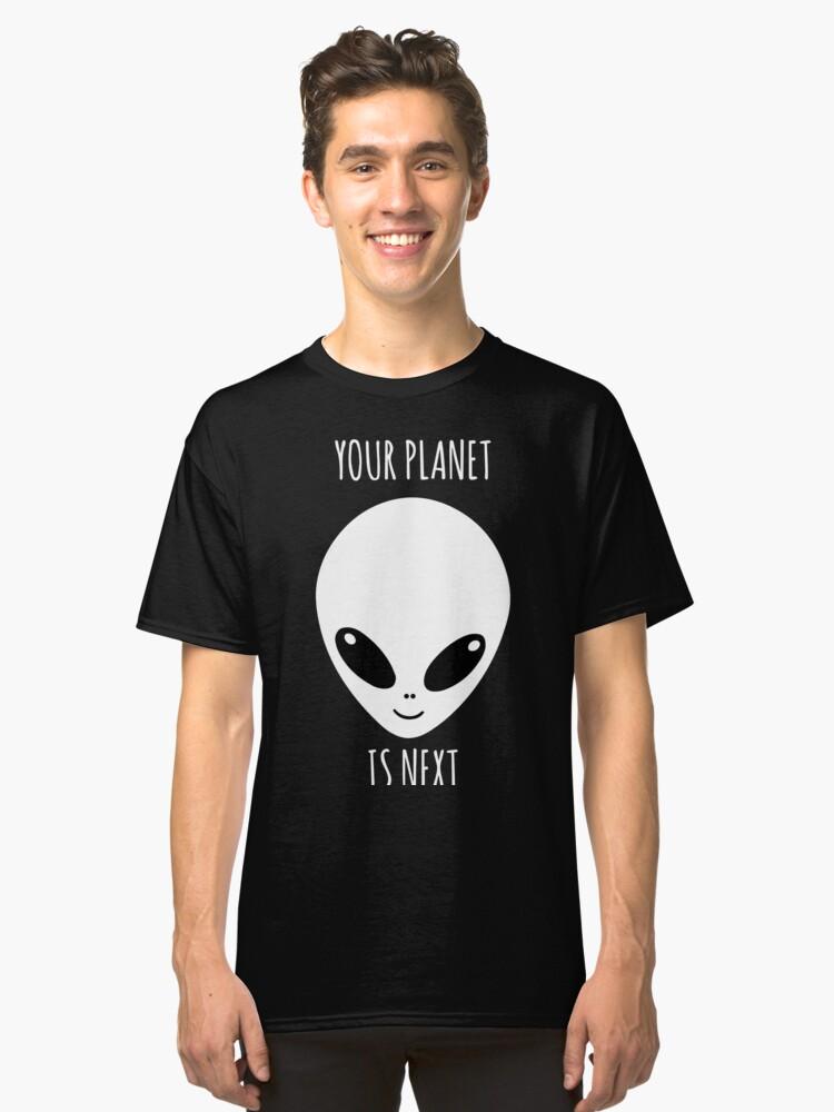Your Planet is Next Alien Classic T-Shirt Front