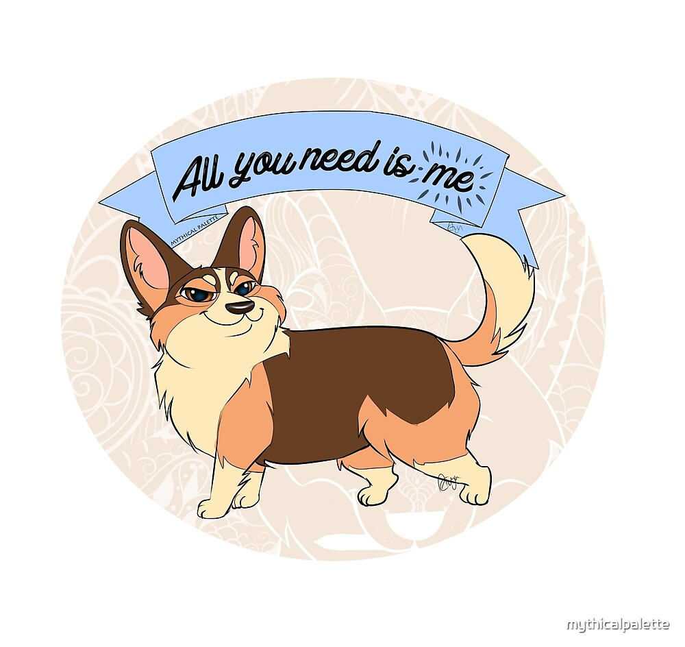 All you need is me! -corgi by mythicalpalette