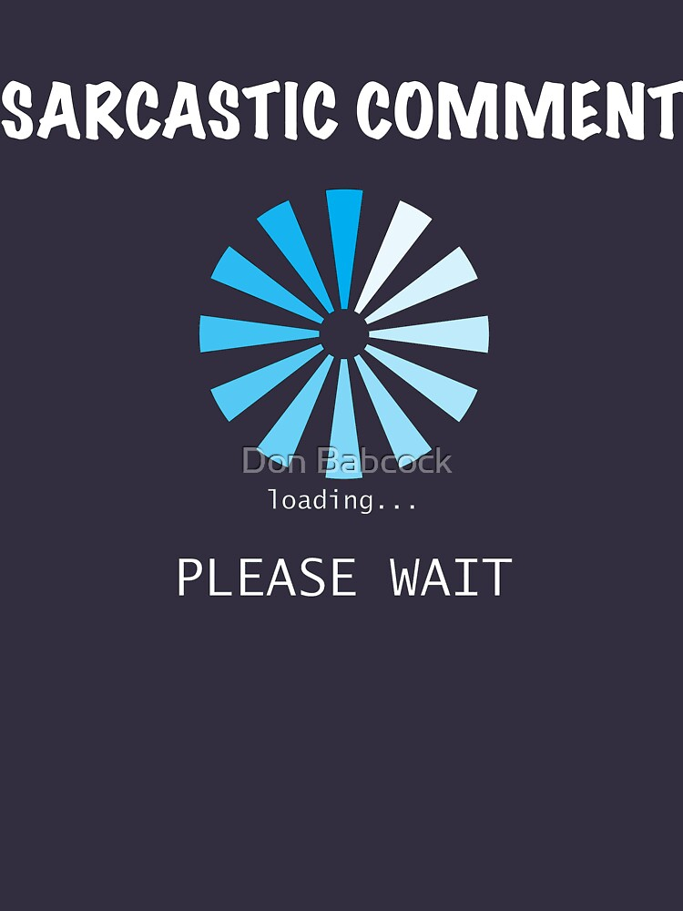 Sarcastic Comment loading Please Wait by MDBMerch