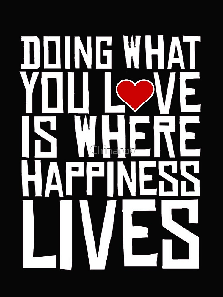 doing what you love happiness lives, gift motivate quote shirts by Chinaroo