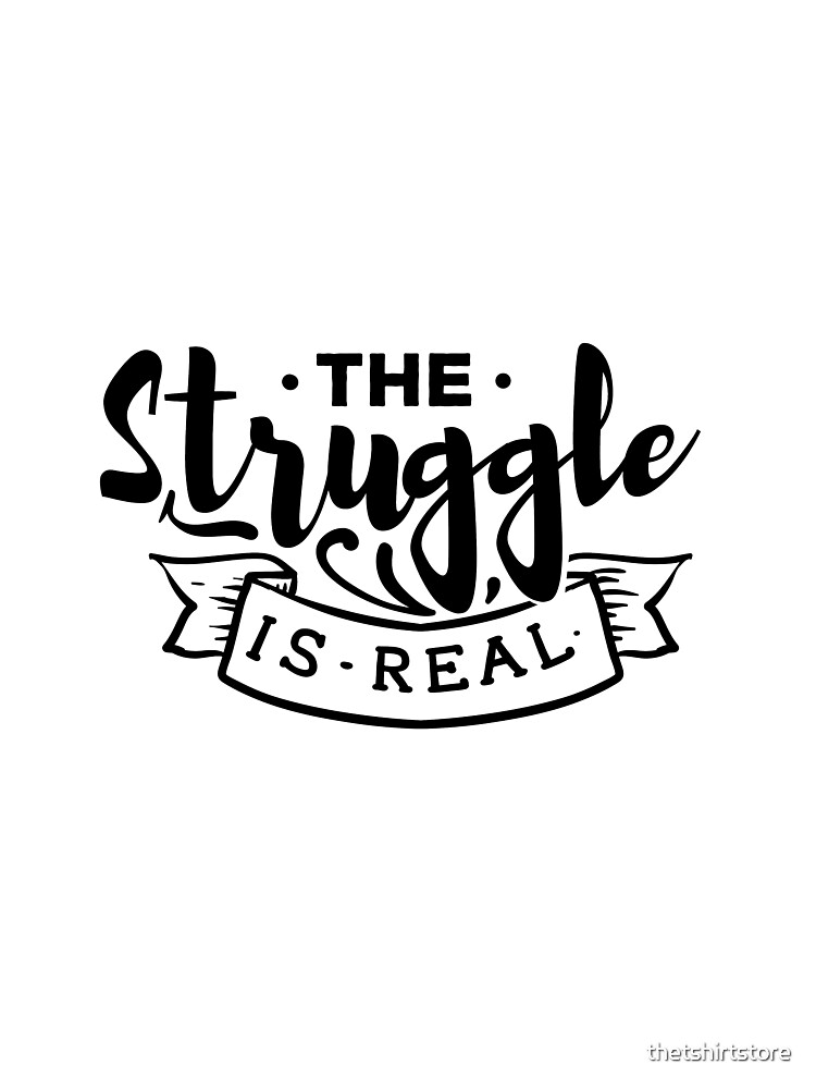 The struggle is real by thetshirtstore