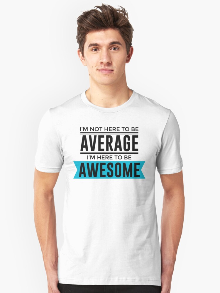 I'm Not Here To Be Average, I'm Here To Be Awesome Unisex T-Shirt Front